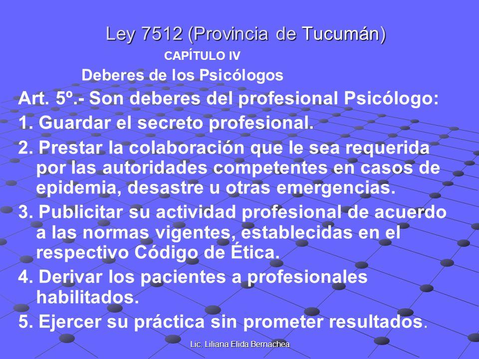 Lic. Liliana Elida Bernachea Ley 7512 (Provincia de Tucumán) CAPÍTULO IV Deberes de los Psicólogos Art. 5º.- Son deberes del profesional Psicólogo: 1.