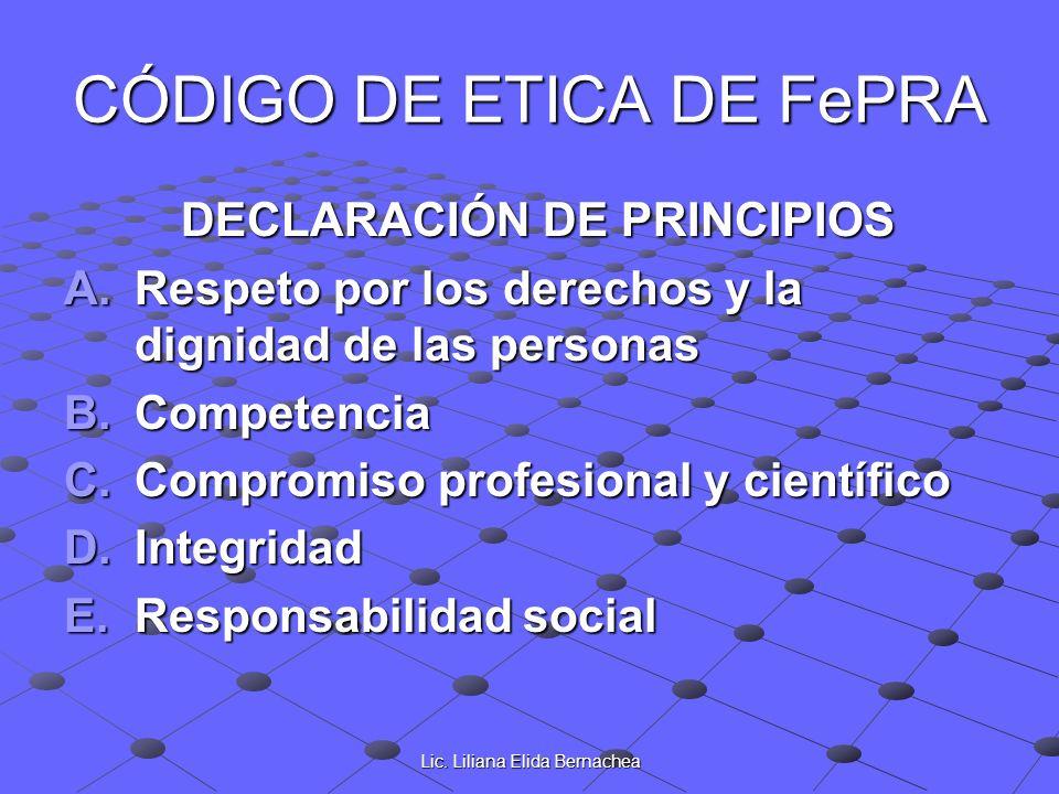 Lic. Liliana Elida Bernachea CÓDIGO DE ETICA DE FePRA DECLARACIÓN DE PRINCIPIOS DECLARACIÓN DE PRINCIPIOS A.Respeto por los derechos y la dignidad de