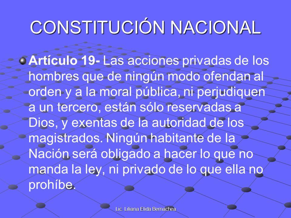 Lic. Liliana Elida Bernachea CONSTITUCIÓN NACIONAL Artículo 19- Las acciones privadas de los hombres que de ningún modo ofendan al orden y a la moral