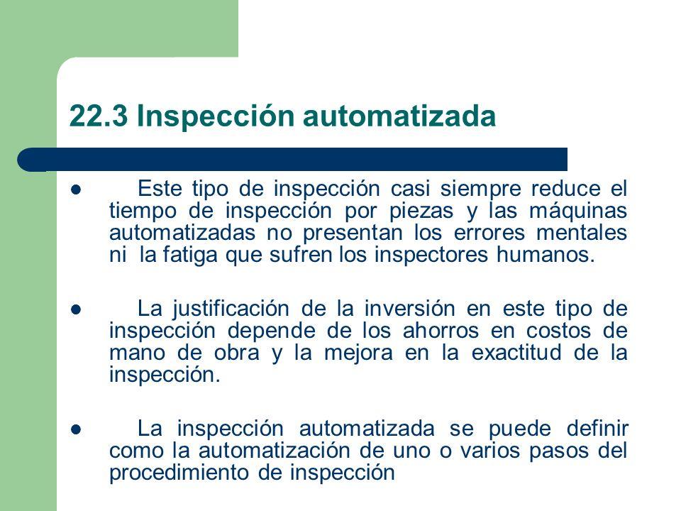 22.3 Inspección automatizada Este tipo de inspección casi siempre reduce el tiempo de inspección por piezas y las máquinas automatizadas no presentan los errores mentales ni la fatiga que sufren los inspectores humanos.