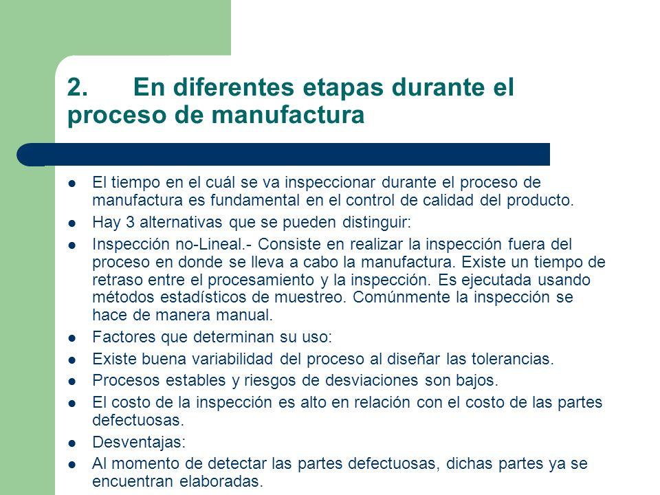 2.En diferentes etapas durante el proceso de manufactura El tiempo en el cuál se va inspeccionar durante el proceso de manufactura es fundamental en el control de calidad del producto.
