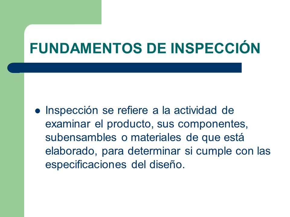 FUNDAMENTOS DE INSPECCIÓN Inspección se refiere a la actividad de examinar el producto, sus componentes, subensambles o materiales de que está elaborado, para determinar si cumple con las especificaciones del diseño.