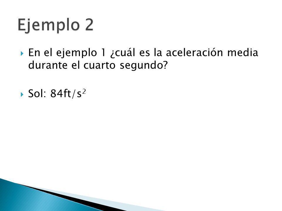 En el ejemplo 1 ¿cuál es la aceleración media durante el cuarto segundo? Sol: 84ft/s 2