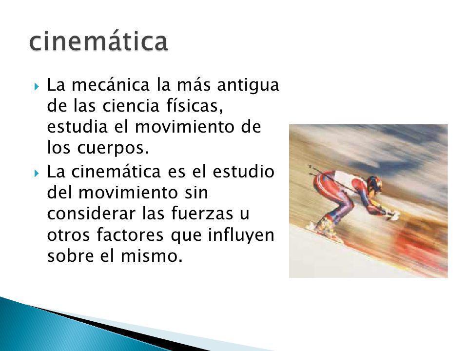 La mecánica la más antigua de las ciencia físicas, estudia el movimiento de los cuerpos. La cinemática es el estudio del movimiento sin considerar las