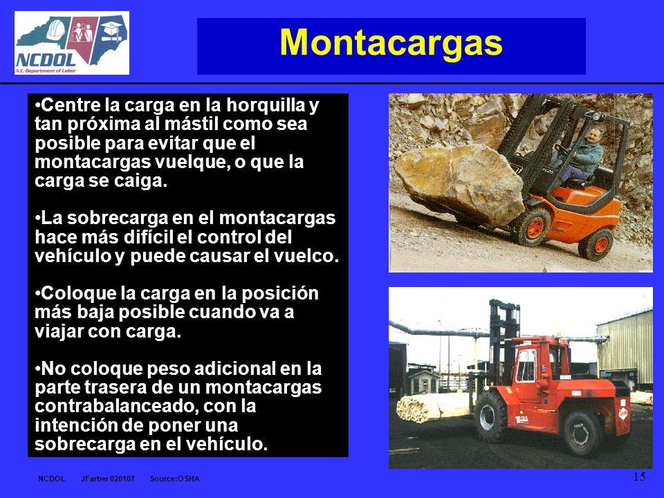 NCDOL JFarber 020107 Source:OSHA 15 Montacargas Centre la carga en la horquilla y tan próxima al mástil como sea posible para evitar que el montacarga