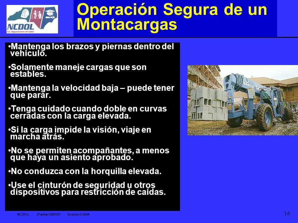 NCDOL JFarber 020107 Source:OSHA 16 Operación Segura de un Montacargas Mantenga los brazos y piernas dentro del vehículo. Solamente maneje cargas que