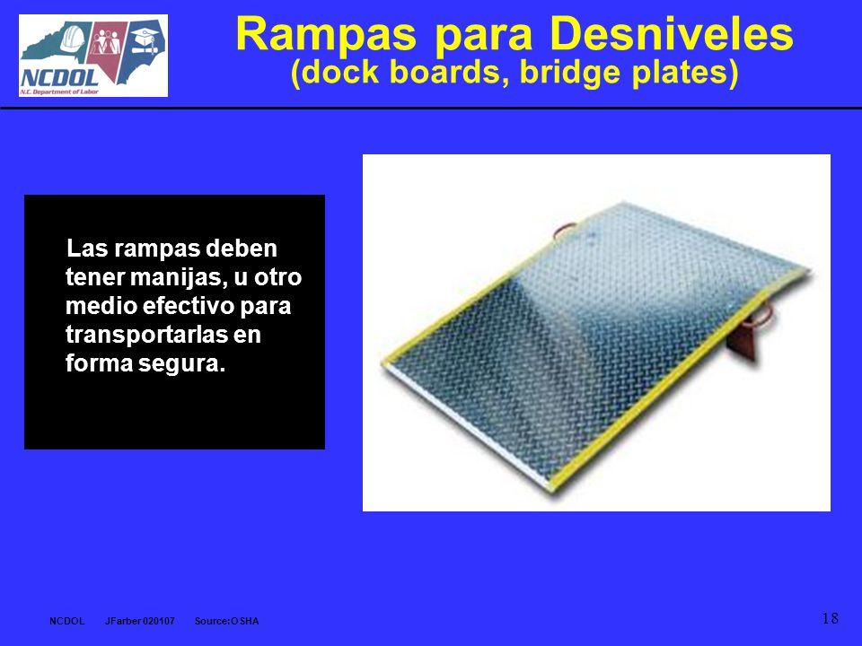 NCDOL JFarber 020107 Source:OSHA 18 Rampas para Desniveles (dock boards, bridge plates) Las rampas deben tener manijas, u otro medio efectivo para tra