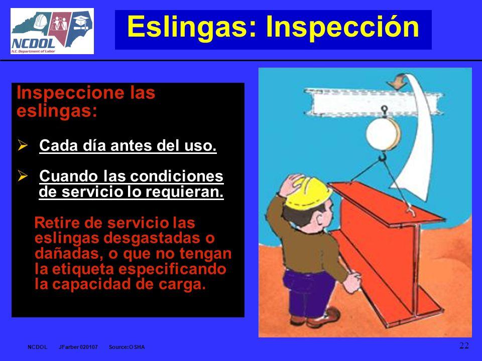 NCDOL JFarber 020107 Source:OSHA 22 Eslingas: Inspección Inspeccione las eslingas: Cada día antes del uso. Cuando las condiciones de servicio lo requi