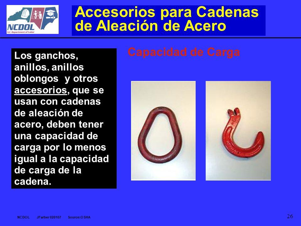 NCDOL JFarber 020107 Source:OSHA 26 Los ganchos, anillos, anillos oblongos y otros accesorios, que se usan con cadenas de aleación de acero, deben ten