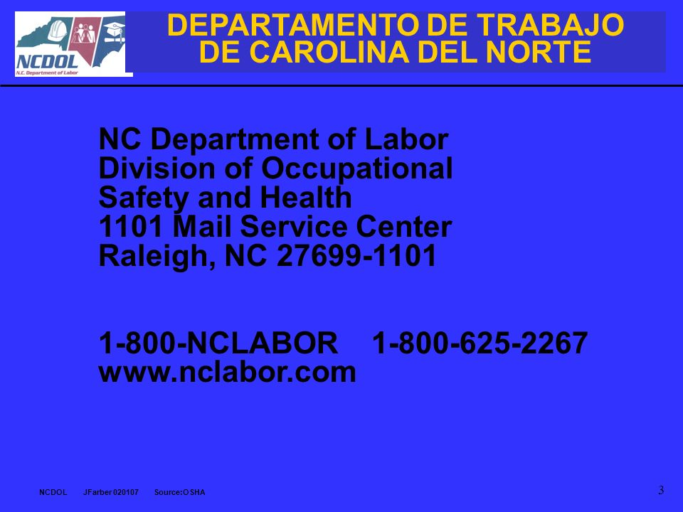 NCDOL JFarber 020107 Source:OSHA 3 NC Department of Labor Division of Occupational Safety and Health 1101 Mail Service Center Raleigh, NC 27699-1101 1-800-NCLABOR 1-800-625-2267 www.nclabor.com DEPARTAMENTO DE TRABAJO DE CAROLINA DEL NORTE