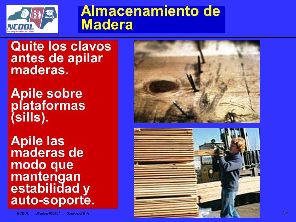 NCDOL JFarber 020107 Source:OSHA 43 Almacenamiento de Madera Quite los clavos antes de apilar maderas. Apile sobre plataformas (sills). Apile las made