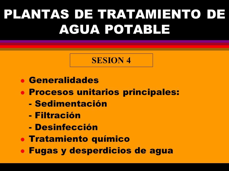 PLANTAS DE TRATAMIENTO DE AGUA POTABLE l Generalidades l Procesos unitarios principales: - Sedimentación - Filtración - Desinfección l Tratamiento químico l Fugas y desperdicios de agua SESION 4