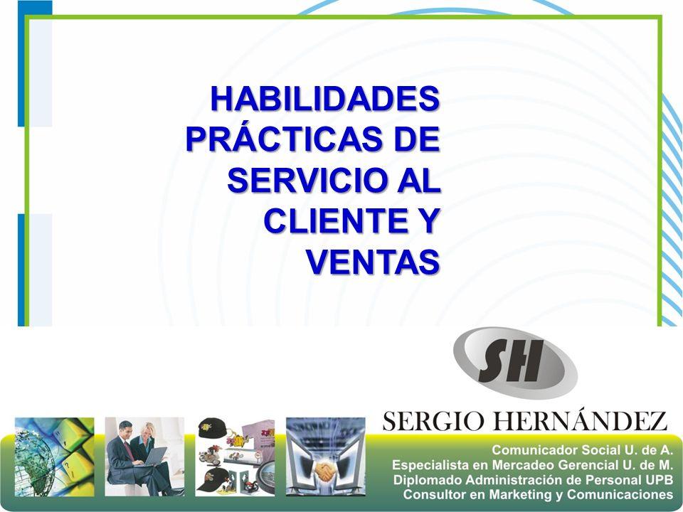 Sergio Alejandro Hernández Ch Consejero Gerencial HABILIDADES PRÁCTICAS DE SERVICIO AL CLIENTE Y VENTAS