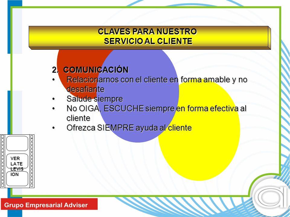 CLAVES PARA NUESTRO SERVICIO AL CLIENTE 2. COMUNICACIÓN Relacionarnos con el cliente en forma amable y no desafianteRelacionarnos con el cliente en fo
