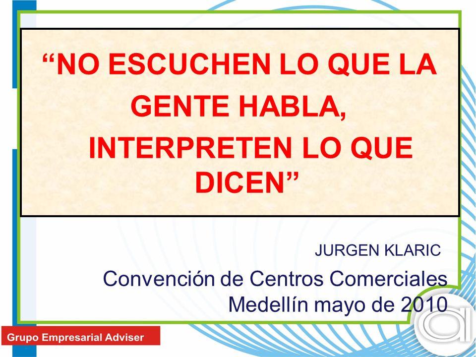 NO ESCUCHEN LO QUE LA GENTE HABLA, INTERPRETEN LO QUE DICEN JURGEN KLARIC Convención de Centros Comerciales Medellín mayo de 2010