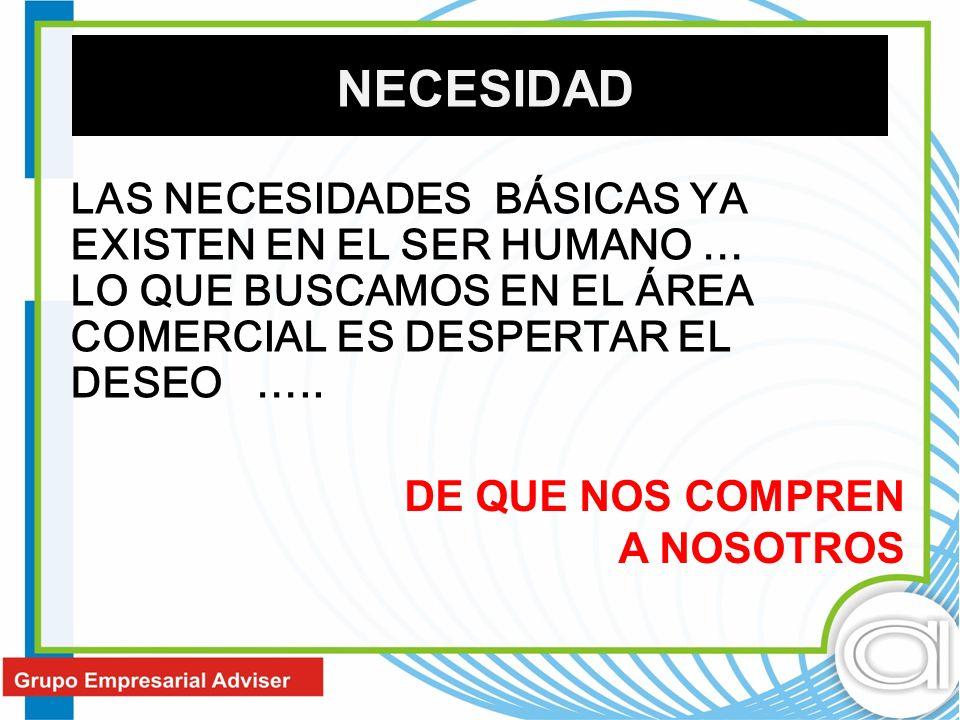 LAS NECESIDADES BÁSICAS YA EXISTEN EN EL SER HUMANO … LO QUE BUSCAMOS EN EL ÁREA COMERCIAL ES DESPERTAR EL DESEO ….. DE QUE NOS COMPREN A NOSOTROS NEC