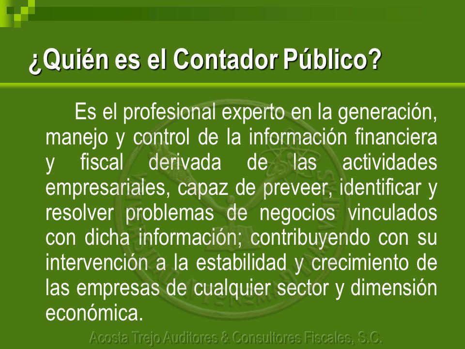 ¿Quién es el Contador Público? Es el profesional experto en la generación, manejo y control de la información financiera y fiscal derivada de las acti