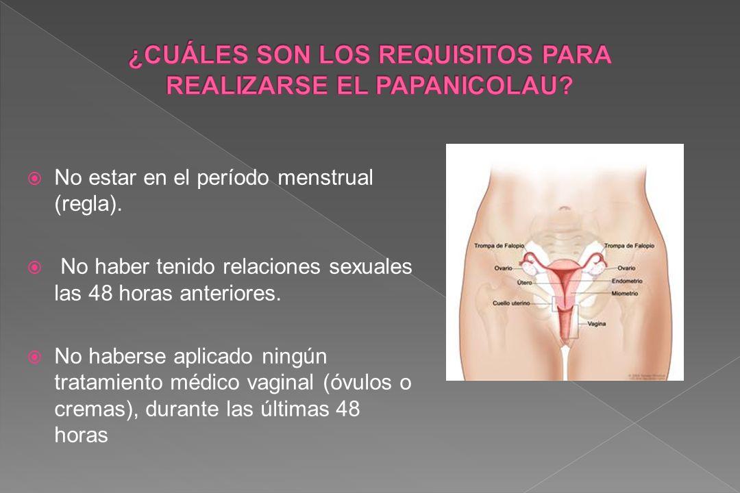 No estar en el período menstrual (regla). No haber tenido relaciones sexuales las 48 horas anteriores. No haberse aplicado ningún tratamiento médico v