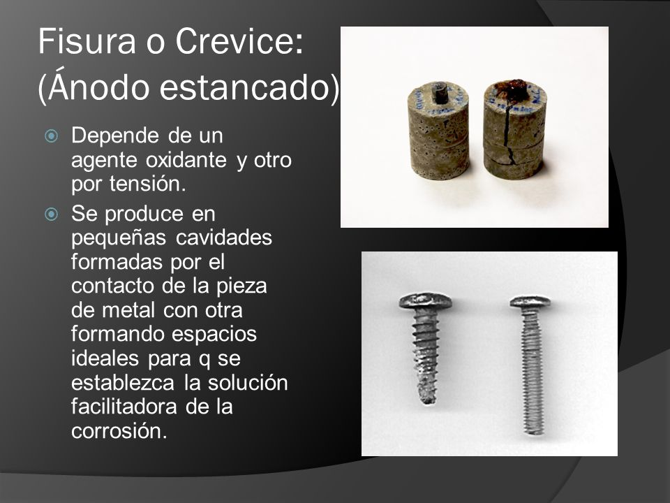 Fisura o Crevice: (Ánodo estancado) Depende de un agente oxidante y otro por tensión. Se produce en pequeñas cavidades formadas por el contacto de la