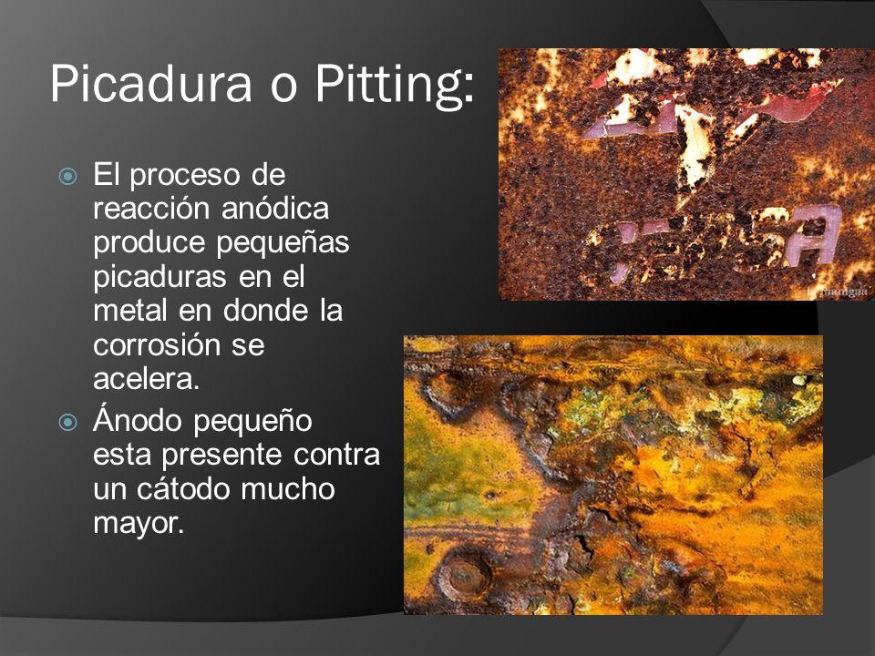 Picadura o Pitting: El proceso de reacción anódica produce pequeñas picaduras en el metal en donde la corrosión se acelera. Ánodo pequeño esta present
