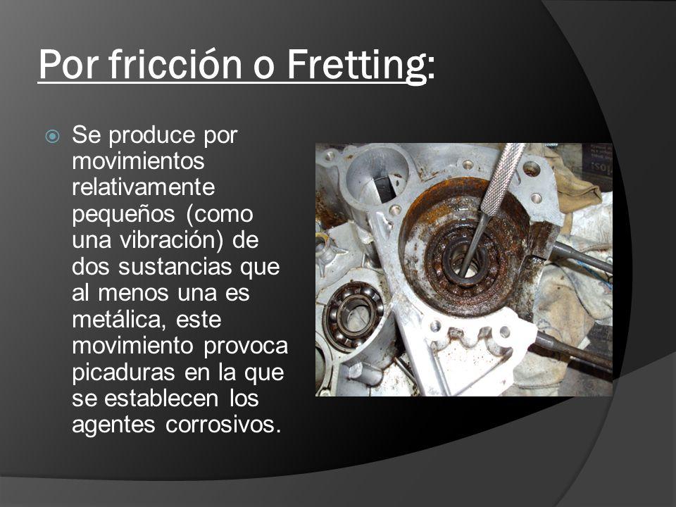 Por fricción o Fretting: Se produce por movimientos relativamente pequeños (como una vibración) de dos sustancias que al menos una es metálica, este m