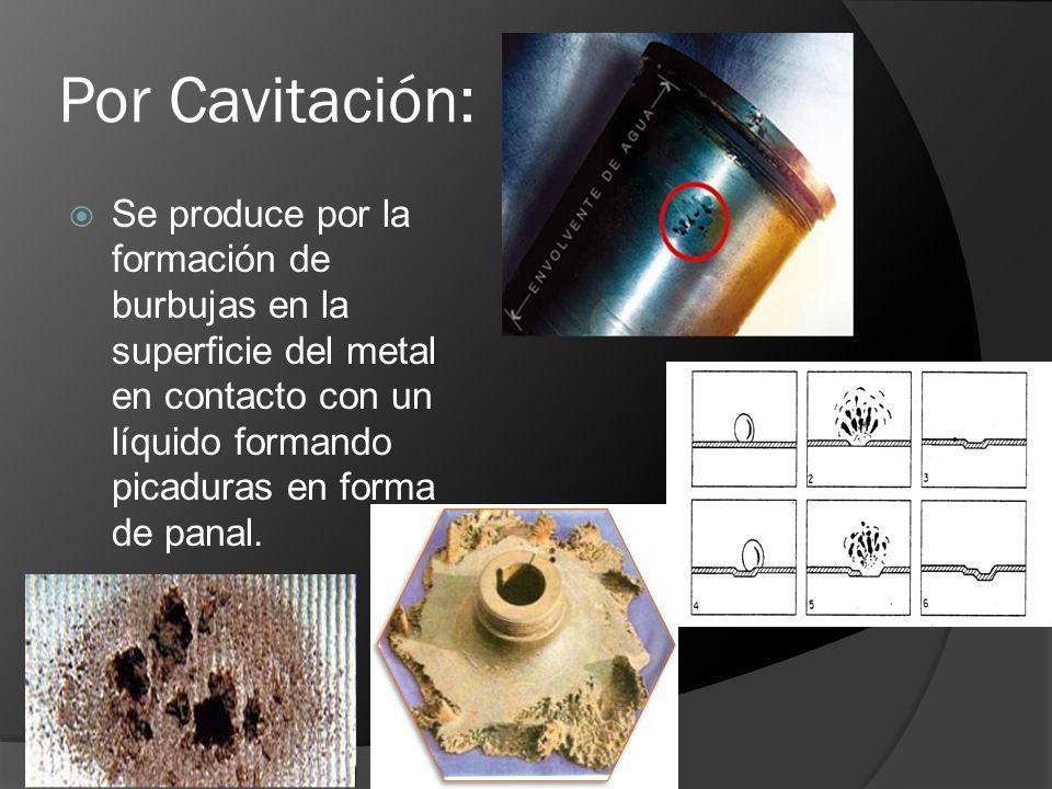 Por Cavitación: Se produce por la formación de burbujas en la superficie del metal en contacto con un líquido formando picaduras en forma de panal.