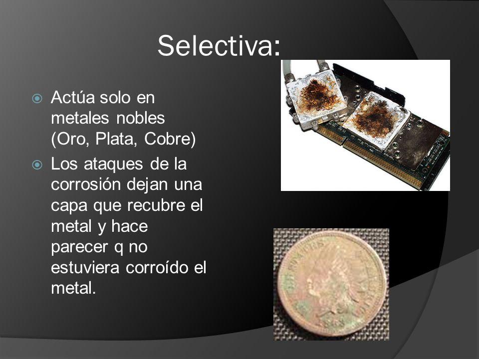 Selectiva: Actúa solo en metales nobles (Oro, Plata, Cobre) Los ataques de la corrosión dejan una capa que recubre el metal y hace parecer q no estuvi