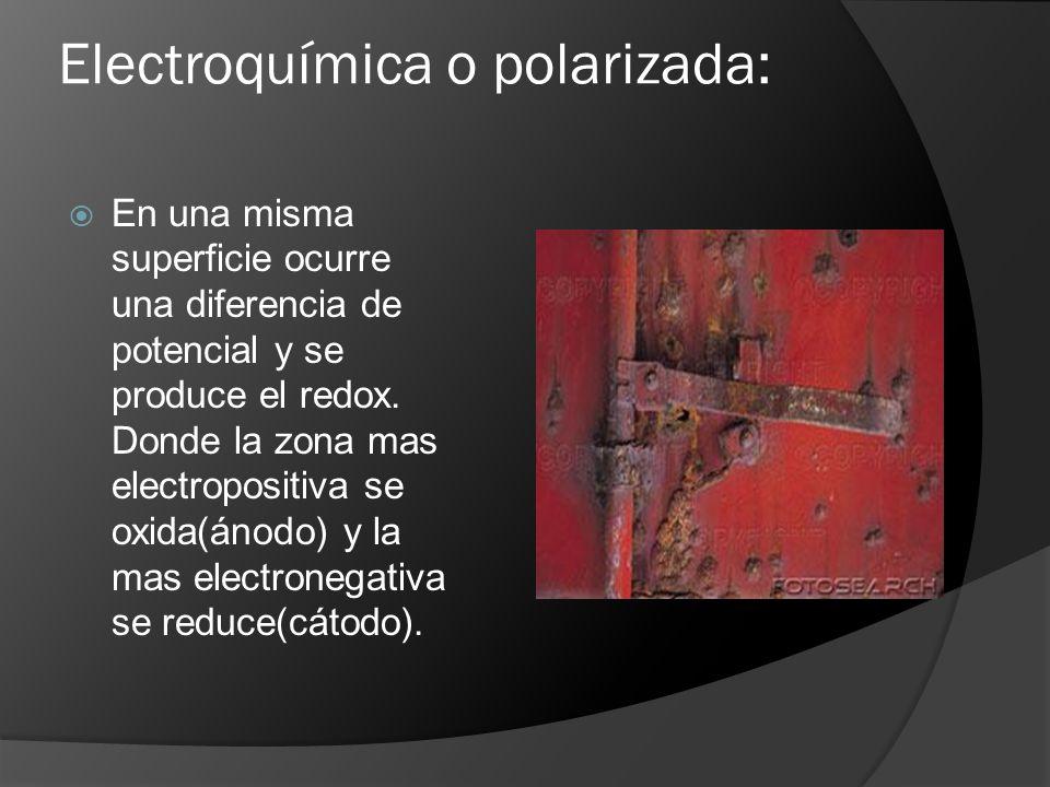 Electroquímica o polarizada: En una misma superficie ocurre una diferencia de potencial y se produce el redox. Donde la zona mas electropositiva se ox