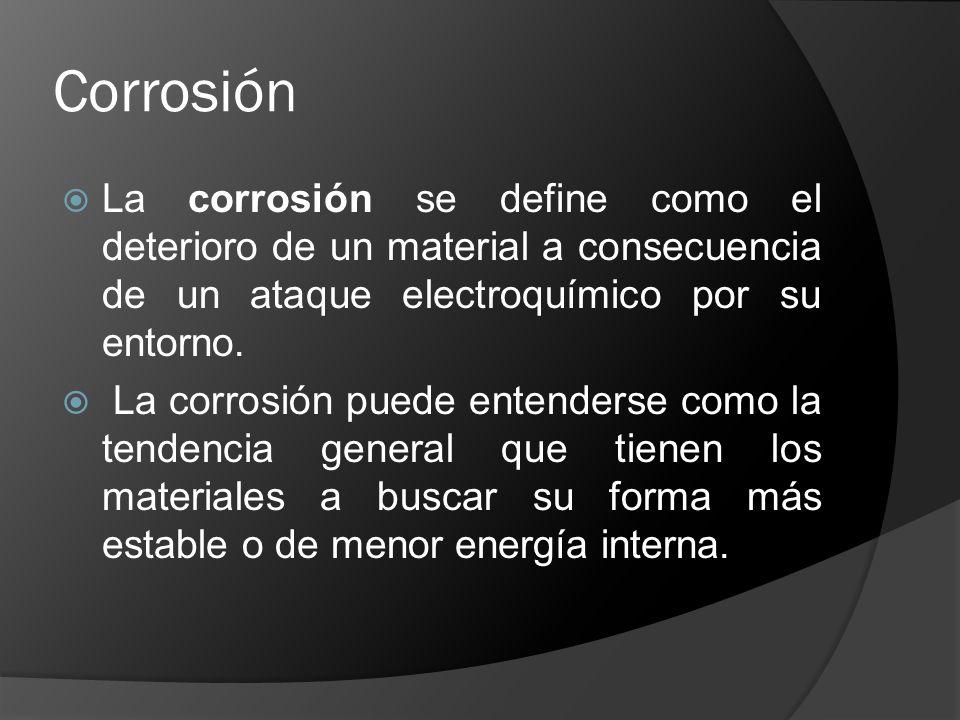 Corrosión La corrosión se define como el deterioro de un material a consecuencia de un ataque electroquímico por su entorno. La corrosión puede entend