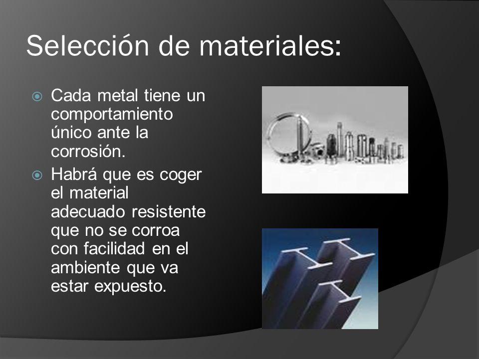 Selección de materiales: Cada metal tiene un comportamiento único ante la corrosión. Habrá que es coger el material adecuado resistente que no se corr