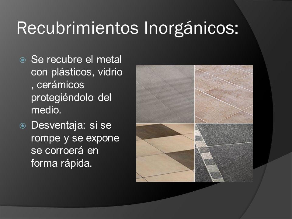 Recubrimientos Inorgánicos: Se recubre el metal con plásticos, vidrio, cerámicos protegiéndolo del medio. Desventaja: si se rompe y se expone se corro
