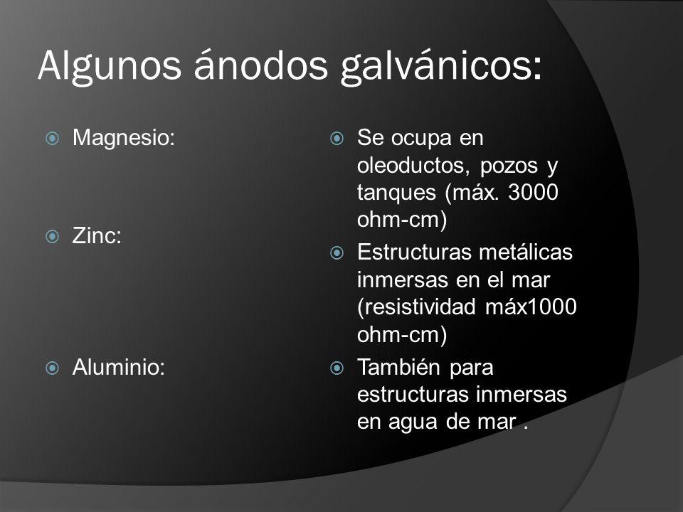 Algunos ánodos galvánicos: Magnesio: Zinc: Aluminio: Se ocupa en oleoductos, pozos y tanques (máx. 3000 ohm-cm) Estructuras metálicas inmersas en el m