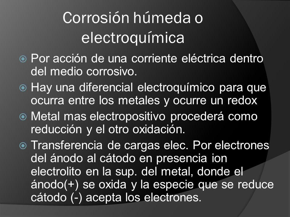 Corrosión húmeda o electroquímica Por acción de una corriente eléctrica dentro del medio corrosivo. Hay una diferencial electroquímico para que ocurra