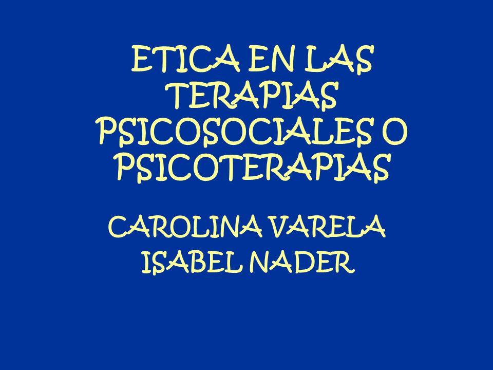 ETICA EN LAS TERAPIAS PSICOSOCIALES O PSICOTERAPIAS CAROLINA VARELA ISABEL NADER