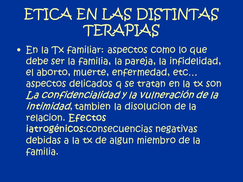 ETICA EN LAS DISTINTAS TERAPIAS En la Tx familiar: aspectos como lo que debe ser la familia, la pareja, la infidelidad, el aborto, muerte, enfermedad,