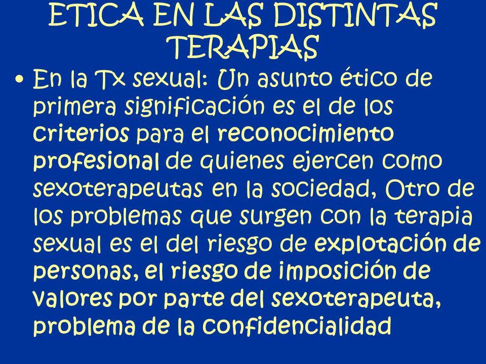 ETICA EN LAS DISTINTAS TERAPIAS En la Tx sexual: Un asunto ético de primera significación es el de los criterios para el reconocimiento profesional de