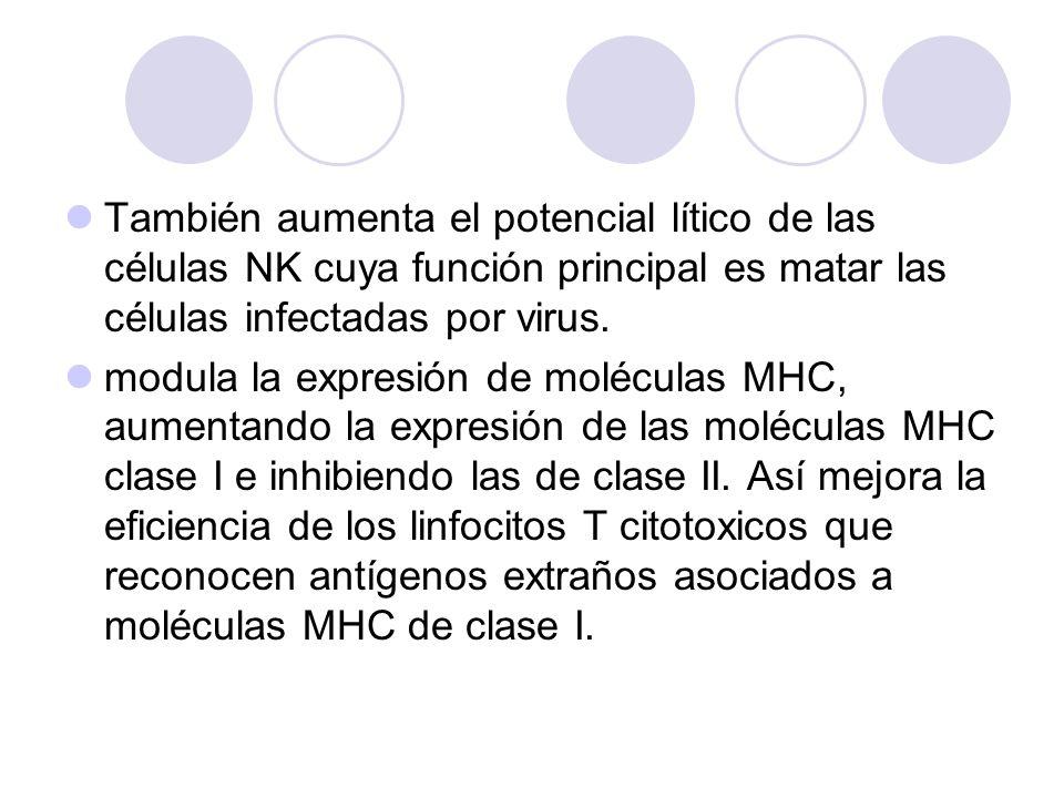 También aumenta el potencial lítico de las células NK cuya función principal es matar las células infectadas por virus. modula la expresión de molécul
