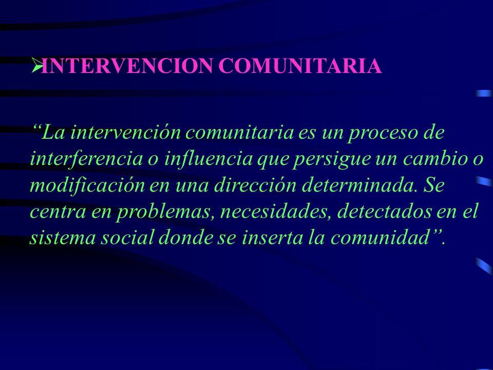 INTERVENCION COMUNITARIA La intervención comunitaria es un proceso de interferencia o influencia que persigue un cambio o modificación en una dirección determinada.