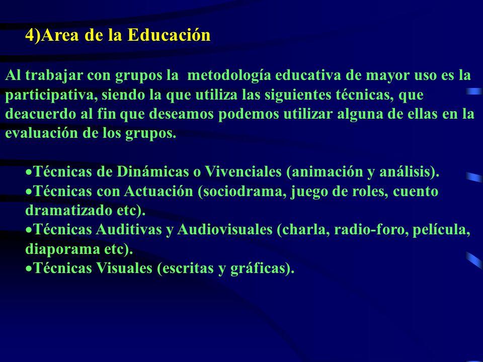 4)Area de la Educación Al trabajar con grupos la metodología educativa de mayor uso es la participativa, siendo la que utiliza las siguientes técnicas, que deacuerdo al fin que deseamos podemos utilizar alguna de ellas en la evaluación de los grupos.