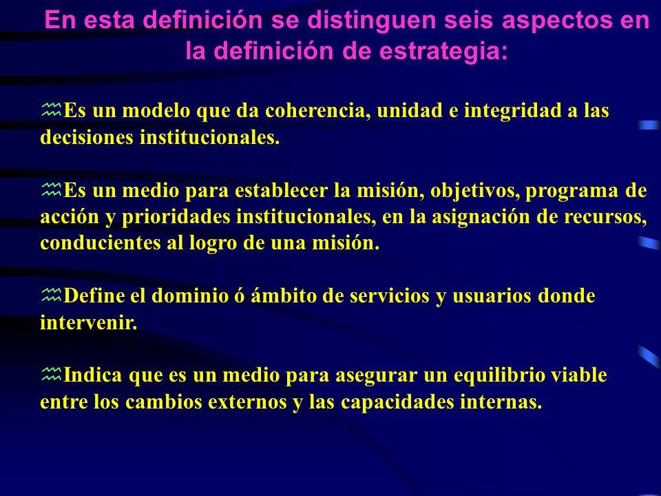 En esta definición se distinguen seis aspectos en la definición de estrategia: hEs un modelo que da coherencia, unidad e integridad a las decisiones institucionales.