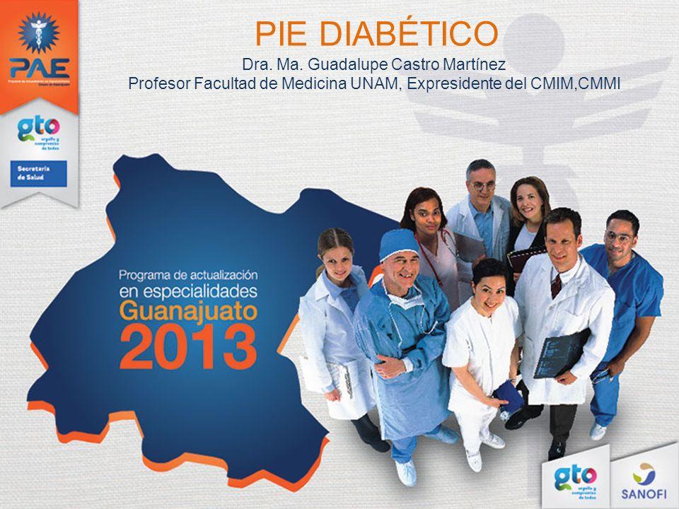 PIE DIABÉTICO Dra. Ma. Guadalupe Castro Martínez Profesor Facultad de Medicina UNAM, Expresidente del CMIM,CMMI