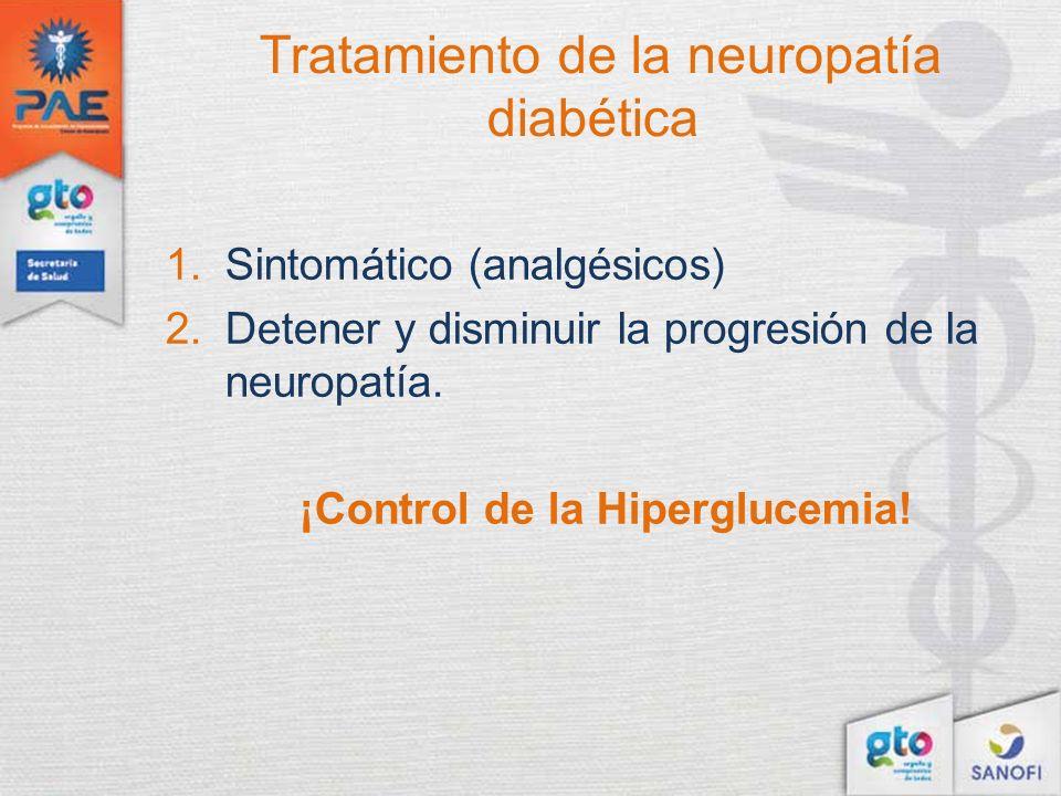 Tratamiento de la neuropatía diabética 1.Sintomático (analgésicos) 2.Detener y disminuir la progresión de la neuropatía. ¡Control de la Hiperglucemia!
