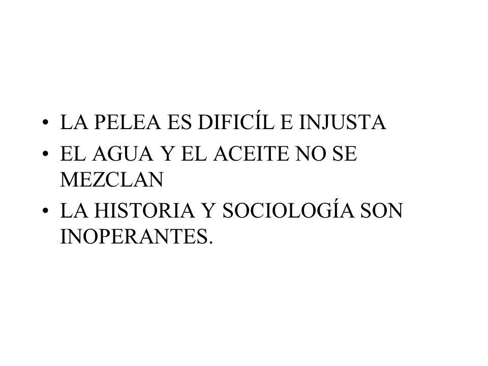 LA PELEA ES DIFICÍL E INJUSTA EL AGUA Y EL ACEITE NO SE MEZCLAN LA HISTORIA Y SOCIOLOGÍA SON INOPERANTES.