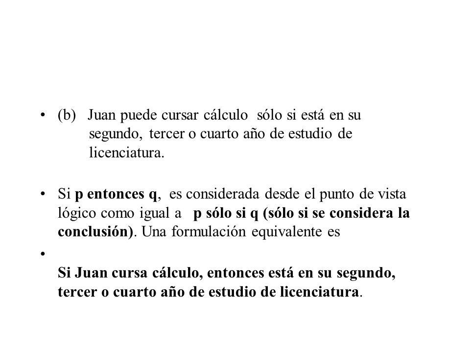 (b) Juan puede cursar cálculo sólo si está en su segundo, tercer o cuarto año de estudio de licenciatura. Si p entonces q, es considerada desde el pun