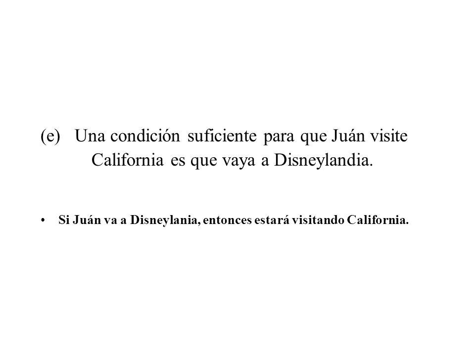 (e) Una condición suficiente para que Juán visite California es que vaya a Disneylandia. Si Juán va a Disneylania, entonces estará visitando Californi