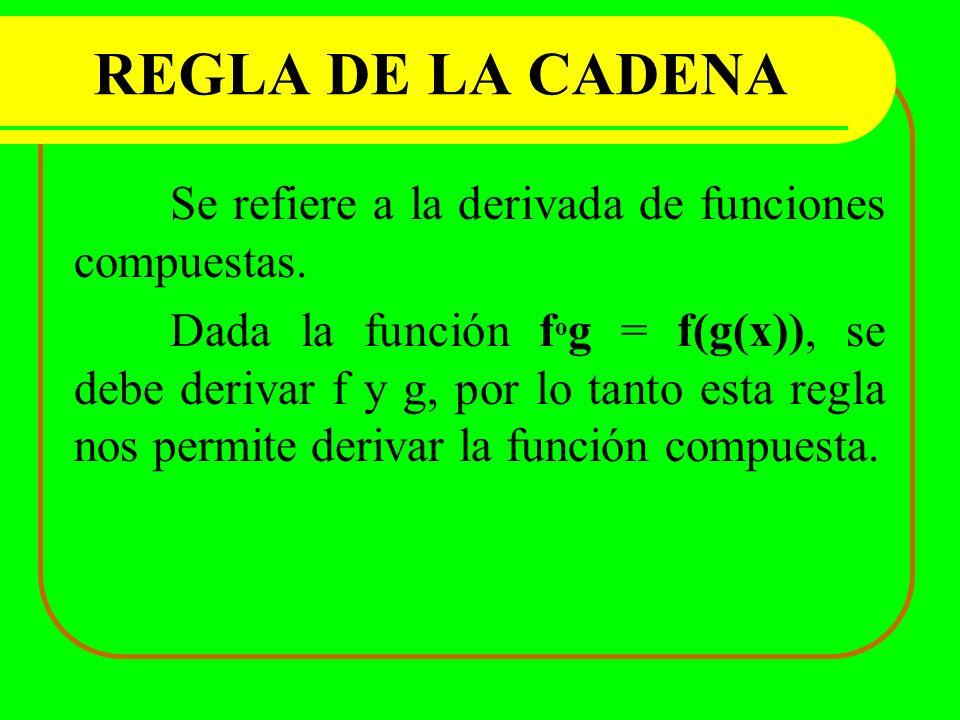 REGLA DE LA CADENA Se refiere a la derivada de funciones compuestas. Dada la función f o g = f(g(x)), se debe derivar f y g, por lo tanto esta regla n