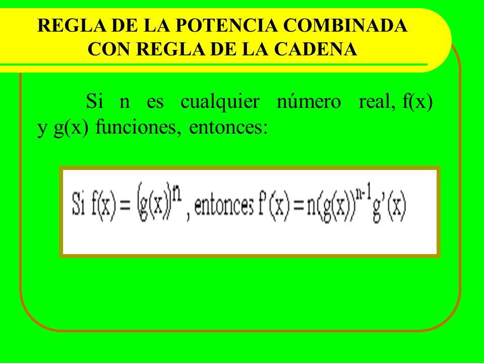 REGLA DE LA POTENCIA COMBINADA CON REGLA DE LA CADENA Si n es cualquier número real, f(x) y g(x) funciones, entonces: