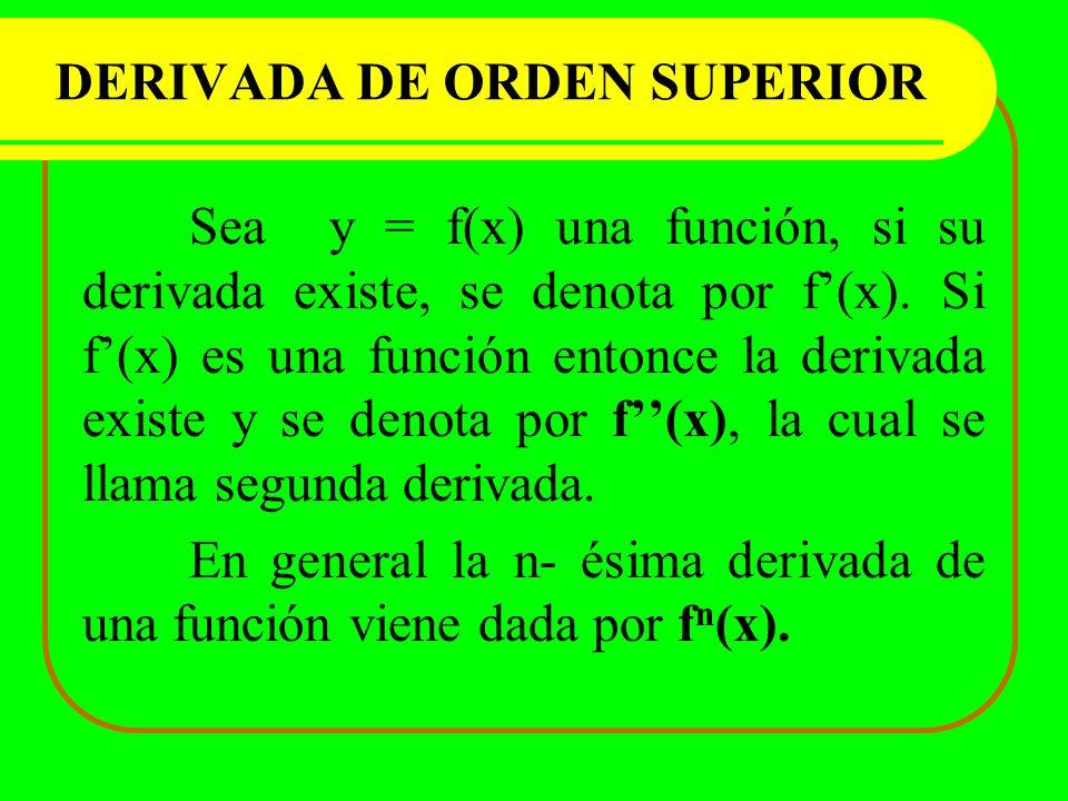 DERIVADA DE ORDEN SUPERIOR Sea y = f(x) una función, si su derivada existe, se denota por f(x). Si f(x) es una función entonce la derivada existe y se