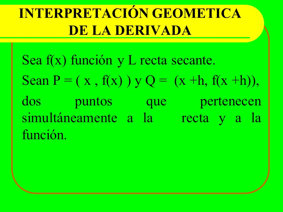 INTERPRETACIÓN GEOMETICA DE LA DERIVADA Sea f(x) función y L recta secante. Sean P = ( x, f(x) ) y Q = (x +h, f(x +h)), dos puntos que pertenecen simu