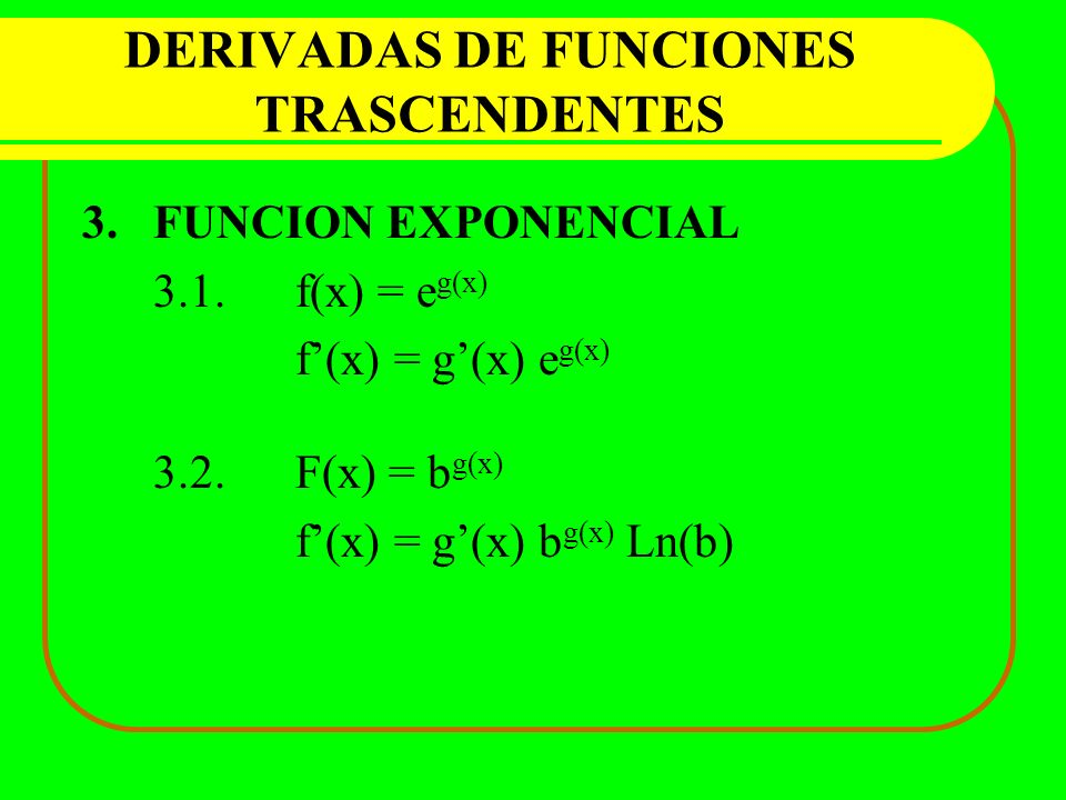 DERIVADAS DE FUNCIONES TRASCENDENTES 3.FUNCION EXPONENCIAL 3.1.f(x) = e g(x) f(x) = g(x) e g(x) 3.2.F(x) = b g(x) f(x) = g(x) b g(x) Ln(b)